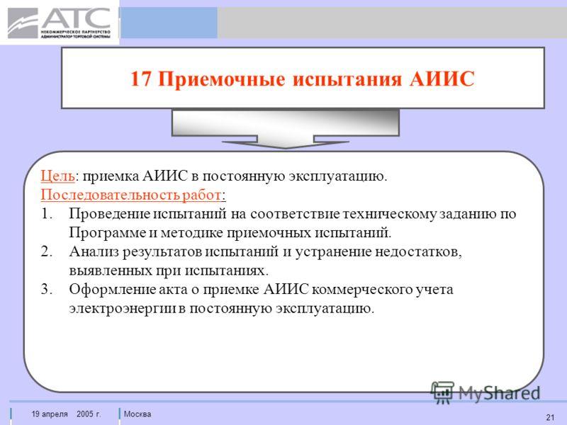 19 апреля 2005 г.Москва 21 17 Приемочные испытания АИИС Цель: приемка АИИС в постоянную эксплуатацию. Последовательность работ: 1.Проведение испытаний на соответствие техническому заданию по Программе и методике приемочных испытаний. 2.Анализ результ