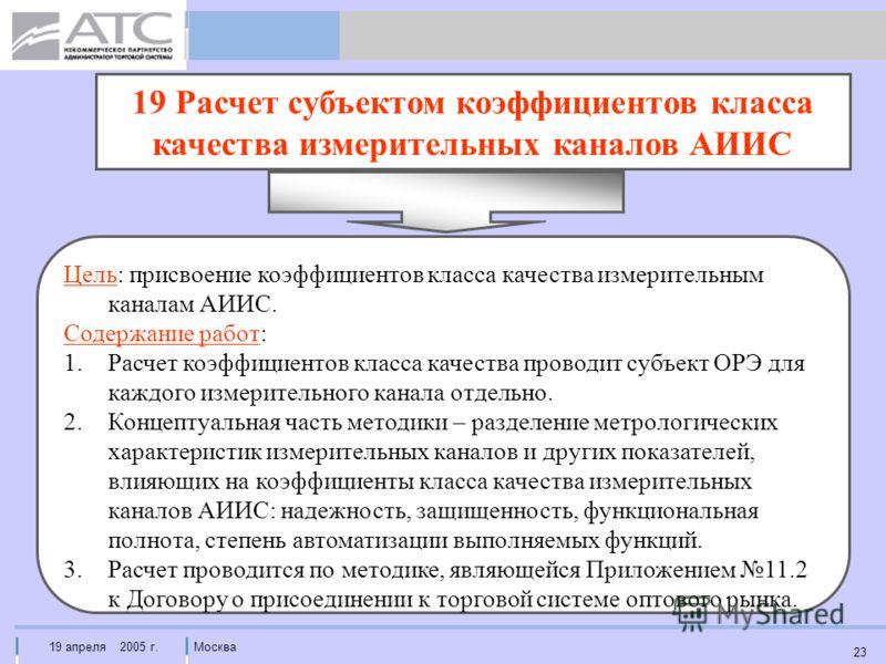 19 апреля 2005 г.Москва 23 19 Расчет субъектом коэффициентов класса качества измерительных каналов АИИС Цель: присвоение коэффициентов класса качества измерительным каналам АИИС. Содержание работ: 1.Расчет коэффициентов класса качества проводит субъе