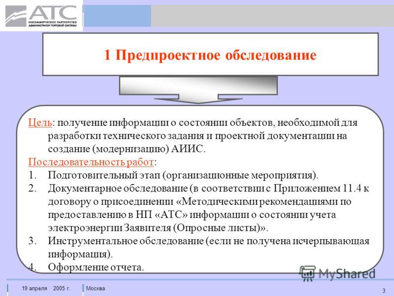 19 апреля 2005 г.Москва 3 1 Предпроектное обследование Цель: получение информации о состоянии объектов, необходимой для разработки технического задания и проектной документации на создание (модернизацию) АИИС. Последовательность работ: 1.Подготовител