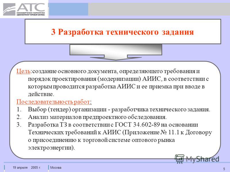 19 апреля 2005 г.Москва 5 3 Разработка технического задания Цель:создание основного документа, определяющего требования и порядок проектирования (модернизации) АИИС, в соответствии с которым проводится разработка АИИС и ее приемка при вводе в действи