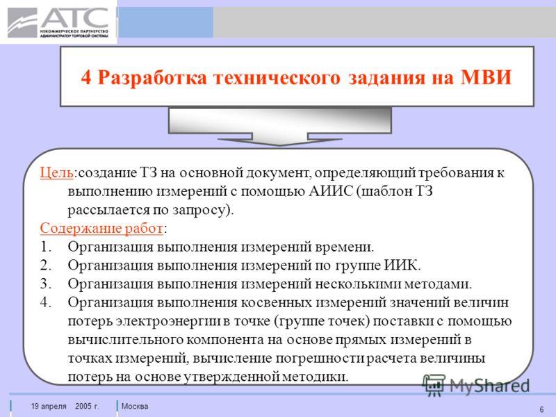 19 апреля 2005 г.Москва 6 4 Разработка технического задания на МВИ Цель:создание ТЗ на основной документ, определяющий требования к выполнению измерений с помощью АИИС (шаблон ТЗ рассылается по запросу). Содержание работ: 1.Организация выполнения изм