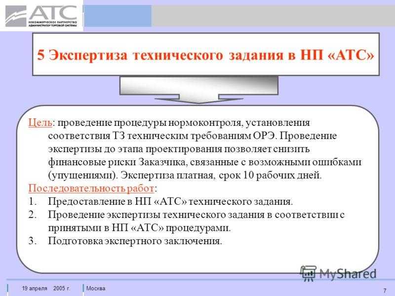 19 апреля 2005 г.Москва 7 5 Экспертиза технического задания в НП «АТС» Цель: проведение процедуры нормоконтроля, установления соответствия ТЗ техническим требованиям ОРЭ. Проведение экспертизы до этапа проектирования позволяет снизить финансовые риск