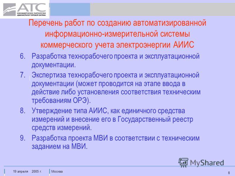 19 апреля 2005 г.Москва 8 Перечень работ по созданию автоматизированной информационно-измерительной системы коммерческого учета электроэнергии АИИС 6.Разработка технорабочего проекта и эксплуатационной документации. 7.Экспертиза технорабочего проекта