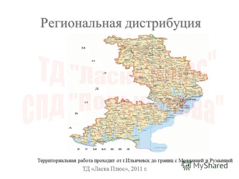 Региональная дистрибуция ТД «Ласка Плюс», 2011 г. Территориальная работа проходит от г.Ильичевск до границ с Молдавией и Румынией