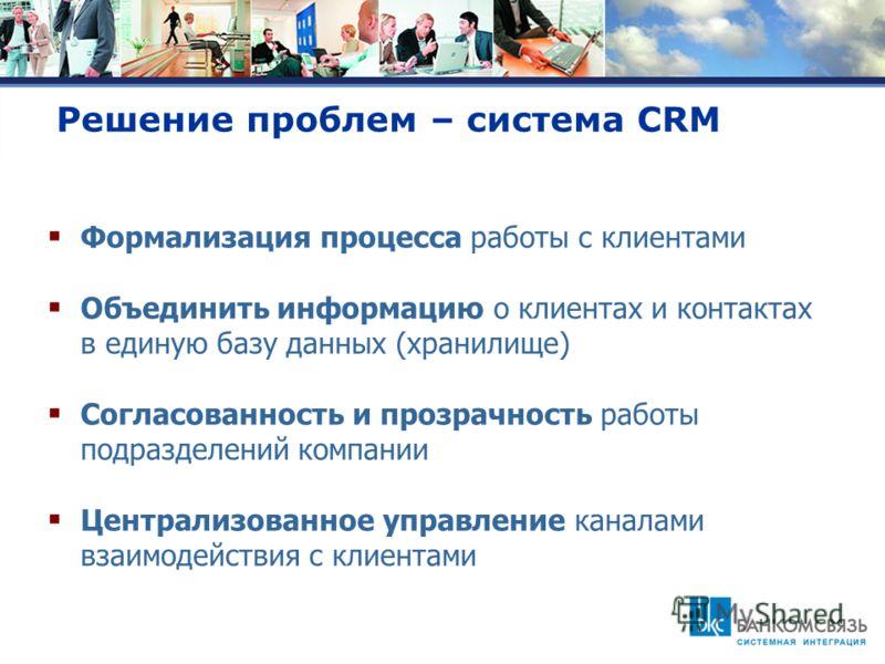 Решение проблем – система CRM Формализация процесса работы с клиентами Объединить информацию о клиентах и контактах в единую базу данных (хранилище) Согласованность и прозрачность работы подразделений компании Централизованное управление каналами вза