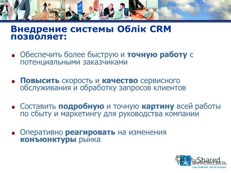 Внедрение системы Облiк CRM позволяет: Обеспечить более быструю и точную работу с потенциальными заказчиками Повысить скорость и качество сервисного обслуживания и обработку запросов клиентов Составить подробную и точную картину всей работы по сбыту