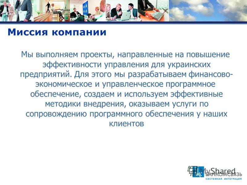 Миссия компании Мы выполняем проекты, направленные на повышение эффективности управления для украинских предприятий. Для этого мы разрабатываем финансово- экономическое и управленческое программное обеспечение, создаем и используем эффективные методи