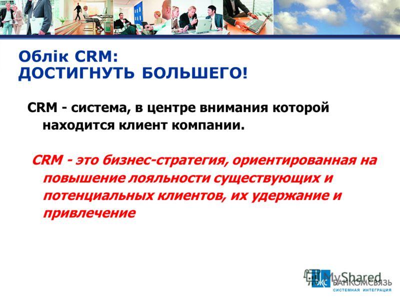 Облiк CRM: ДОСТИГНУТЬ БОЛЬШЕГО! CRM - система, в центре внимания которой находится клиент компании. CRM - это бизнес-стратегия, ориентированная на повышение лояльности существующих и потенциальных клиентов, их удержание и привлечение