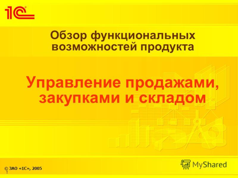 © ЗАО «1С», 2005 Обзор функциональных возможностей продукта Управление продажами, закупками и складом !