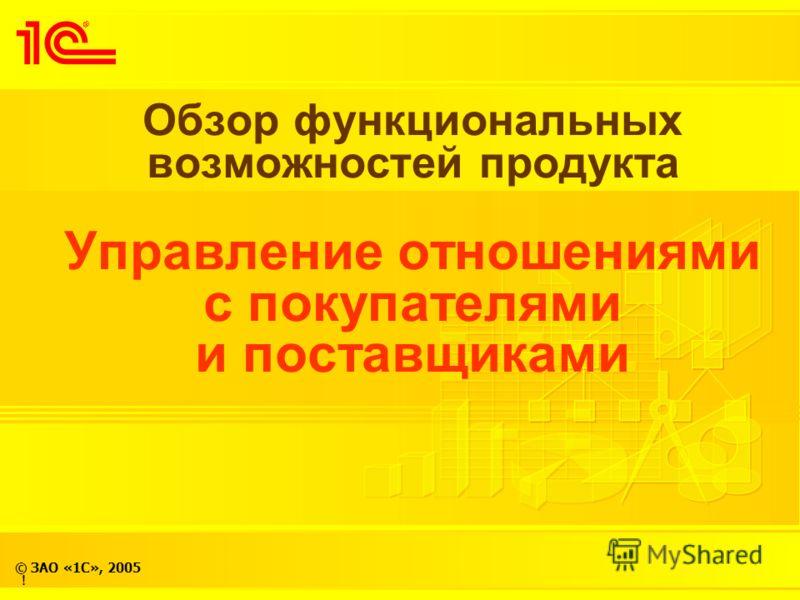 © ЗАО «1С», 2005 Обзор функциональных возможностей продукта Управление отношениями с покупателями и поставщиками !