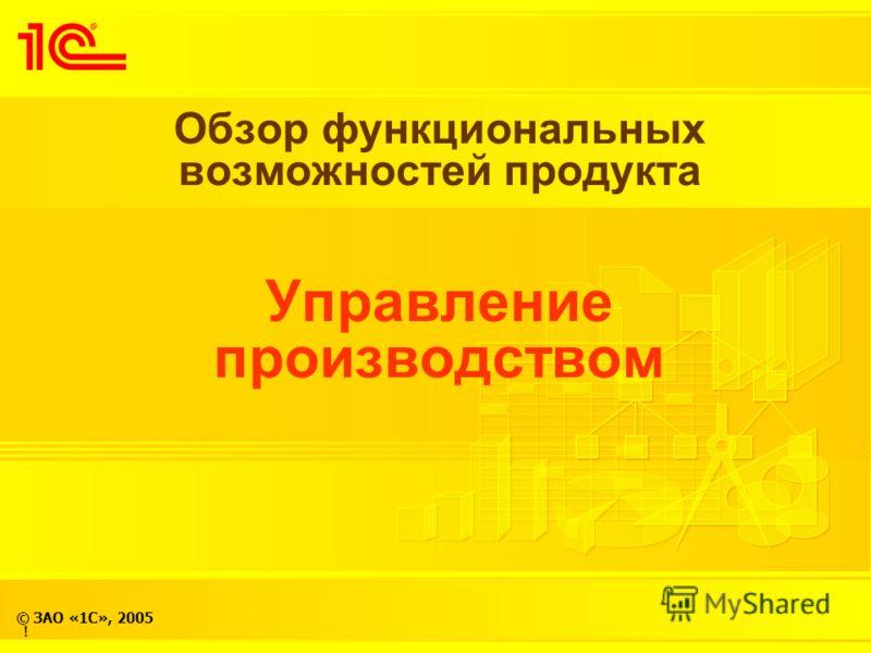© ЗАО «1С», 2005 Обзор функциональных возможностей продукта Управление производством !
