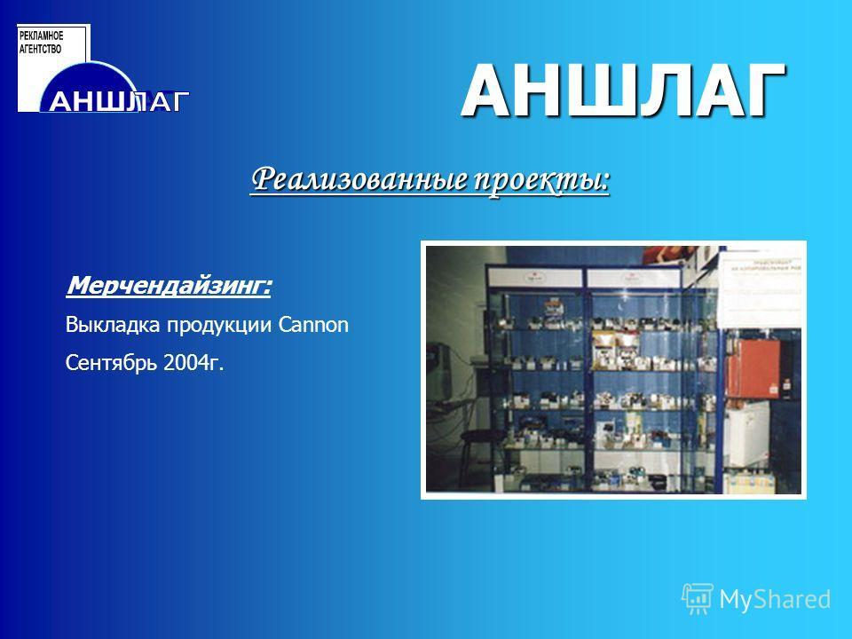 АНШЛАГ Реализованные проекты: АНШЛАГ Мерчендайзинг: Выкладка продукции Cannon Сентябрь 2004г.