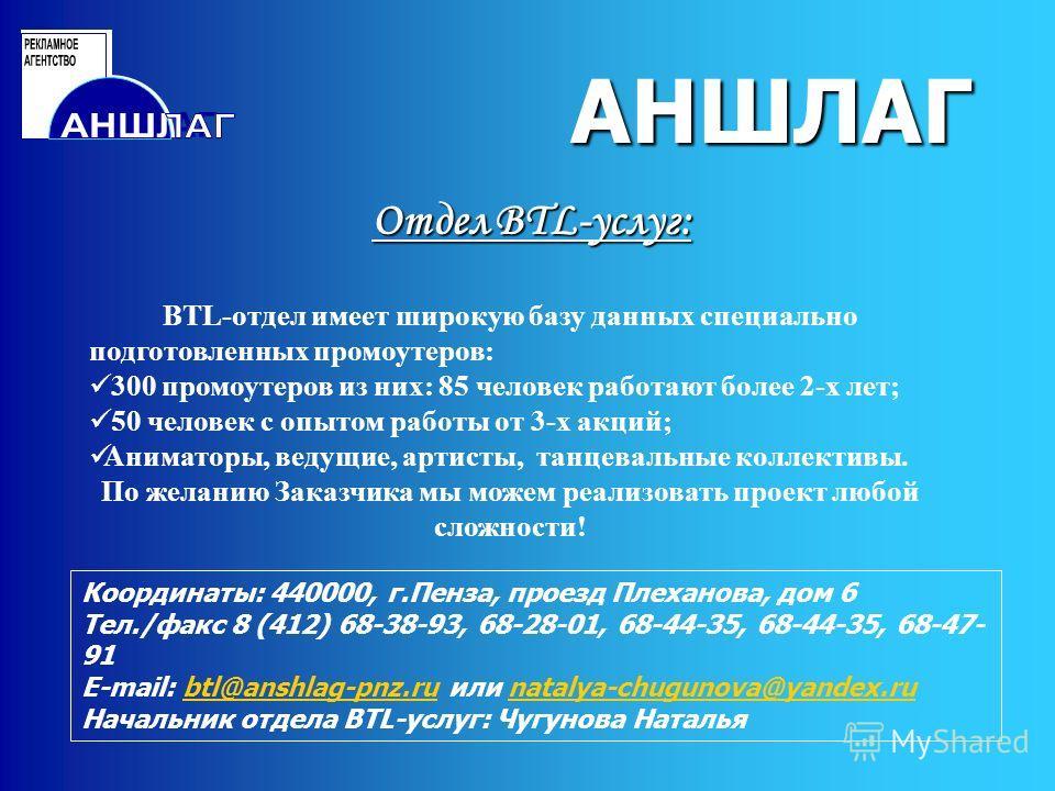 АНШЛАГ Отдел BTL-услуг: АНШЛАГ Координаты: 440000, г.Пенза, проезд Плеханова, дом 6 Тел./факс 8 (412) 68-38-93, 68-28-01, 68-44-35, 68-44-35, 68-47- 91 E-mail: btl@anshlag-pnz.ru или natalya-chugunova@yandex.rubtl@anshlag-pnz.runatalya-chugunova@yand