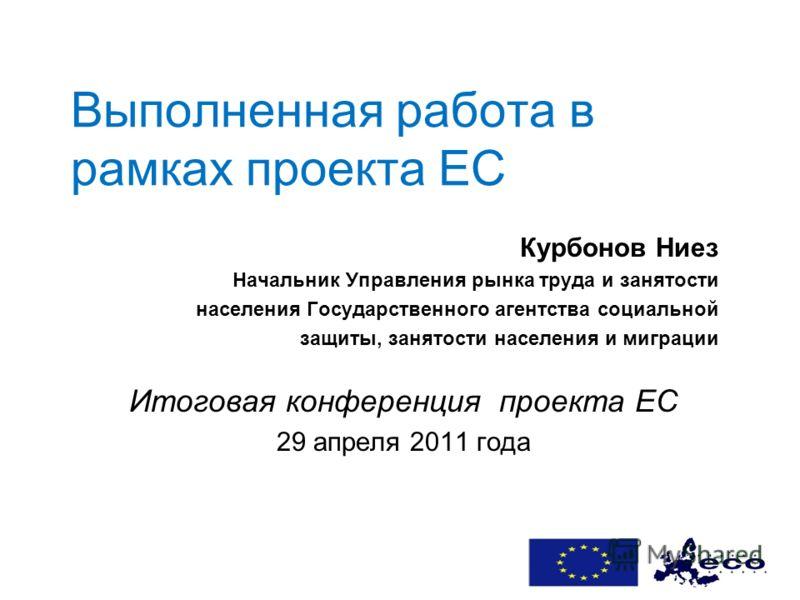 Выполненная работа в рамках проекта ЕС Курбoнов Ниез Начальник Управления рынка труда и занятости населения Государственного агентствa социальной защиты, занятости населения и миграции Итоговая конференция проекта ЕС 29 апреля 2011 года