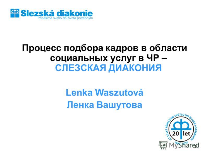 Процесс подбора кадров в области социальных услуг в ЧР – СЛЕЗСКАЯ ДИАКОНИЯ Lenka Waszutová Ленка Вашутова 1