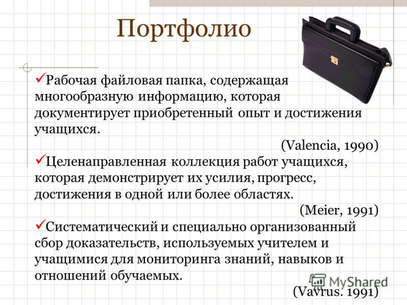 Портфолио Рабочая файловая папка, содержащая многообразную информацию, которая документирует приобретенный опыт и достижения учащихся. (Valencia, 1990) Целенаправленная коллекция работ учащихся, которая демонстрирует их усилия, прогресс, достижения в
