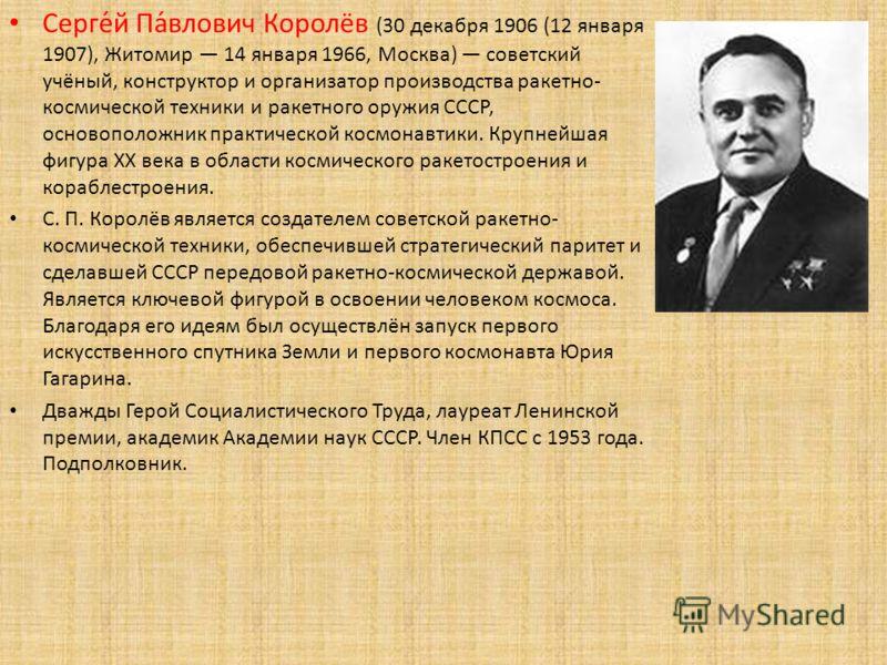 Серге́й Па́влович Королёв (30 декабря 1906 (12 января 1907), Житомир 14 января 1966, Москва) советский учёный, конструктор и организатор производства ракетно- космической техники и ракетного оружия СССР, основоположник практической космонавтики. Круп
