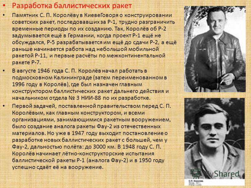 Разработка баллистических ракет Памятник С. П. Королёву в КиевеГоворя о конструировании советских ракет, последовавших за Р-1, трудно разграничить временные периоды по их созданию. Так, Королёв об Р-2 задумывается ещё в Германии, когда проект Р-1 ещё