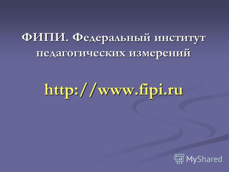 ФИПИ. Федеральный институт педагогических измерений http://www.fipi.ru