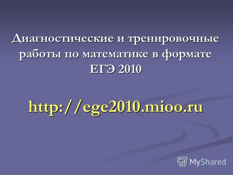 Диагностические и тренировочные работы по математике в формате ЕГЭ 2010 http://ege2010.mioo.ru