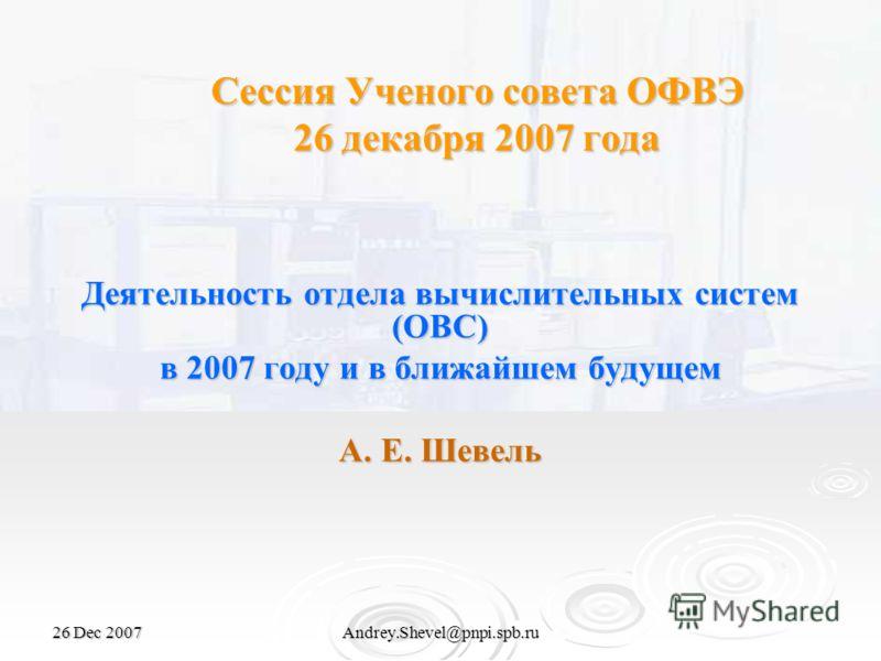 26 Dec 2007Andrey.Shevel@pnpi.spb.ru Сессия Ученого совета ОФВЭ 26 декабря 2007 года Деятельность отдела вычислительных систем (ОВС) в 2007 году и в ближайшем будущем А. Е. Шевель