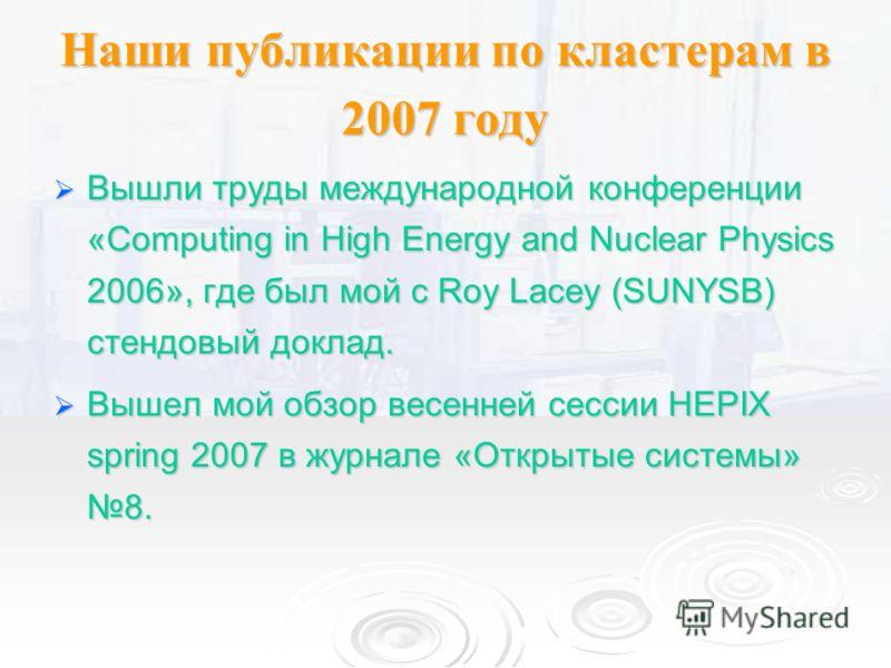 Наши публикации по кластерам в 2007 году Вышли труды международной конференции «Computing in High Energy and Nuclear Physics 2006», где был мой с Roy Lacey (SUNYSB) стендовый доклад. Вышли труды международной конференции «Computing in High Energy and