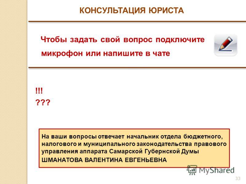 33 КОНСУЛЬТАЦИЯ ЮРИСТА Чтобы задать свой вопрос подключите микрофон или напишите в чате !!! ??? На ваши вопросы отвечает начальник отдела бюджетного, налогового и муниципального законодательства правового управления аппарата Самарской Губернской Думы