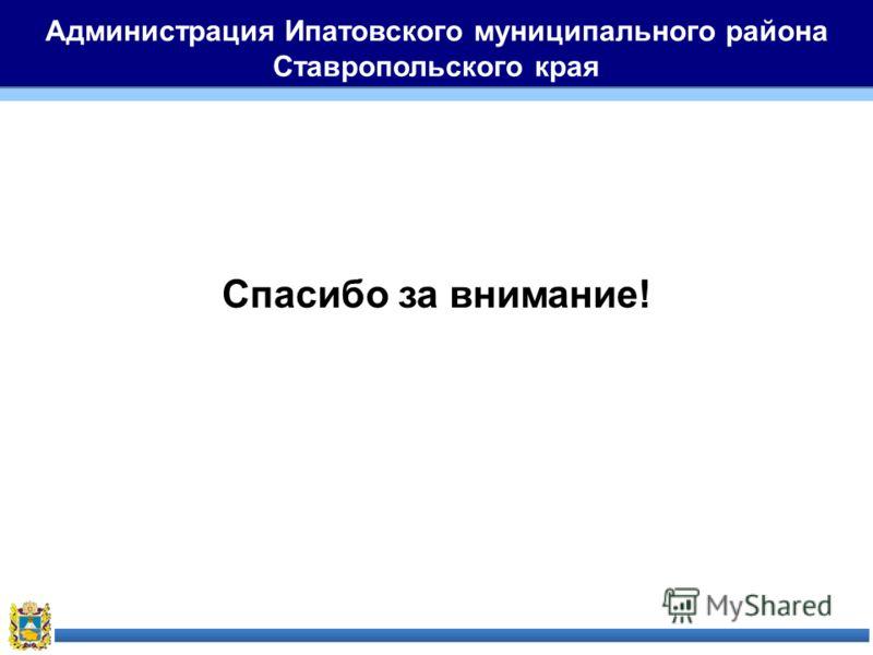 Администрация Ипатовского муниципального района Ставропольского края Спасибо за внимание!