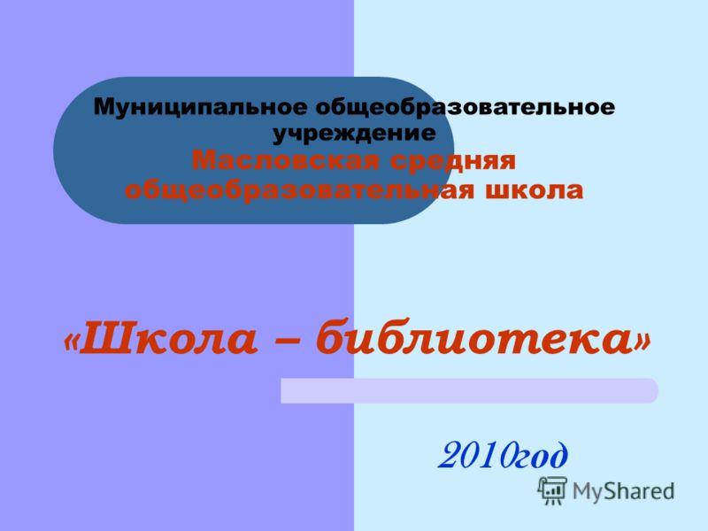 Муниципальное общеобразовательное учреждение Масловская средняя общеобразовательная школа «Школа – библиотека» 2010 год