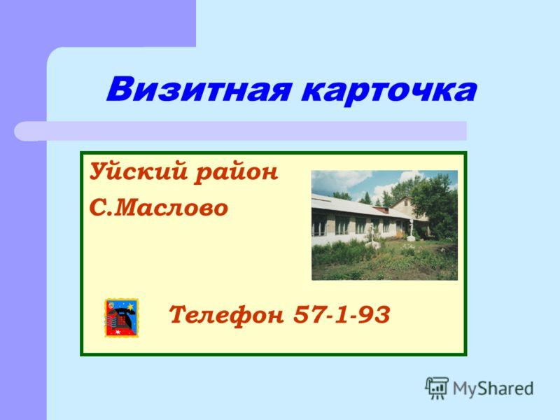 Уйский район С.Маслово Телефон 57-1-93 Визитная карточка