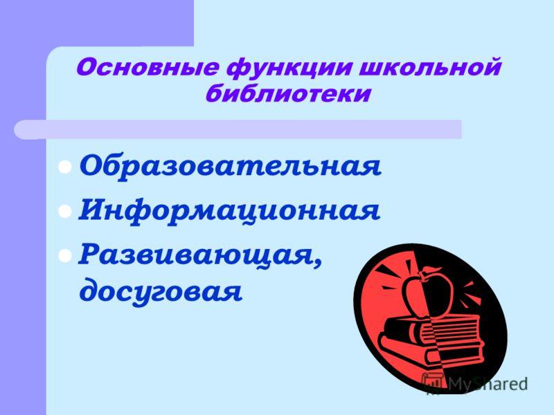 Основные функции школьной библиотеки Образовательная Информационная Развивающая, досуговая