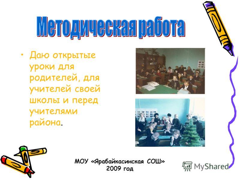 Даю открытые уроки для родителей, для учителей своей школы и перед учителями района. МОУ «Ярабайкасинская СОШ» 2009 год