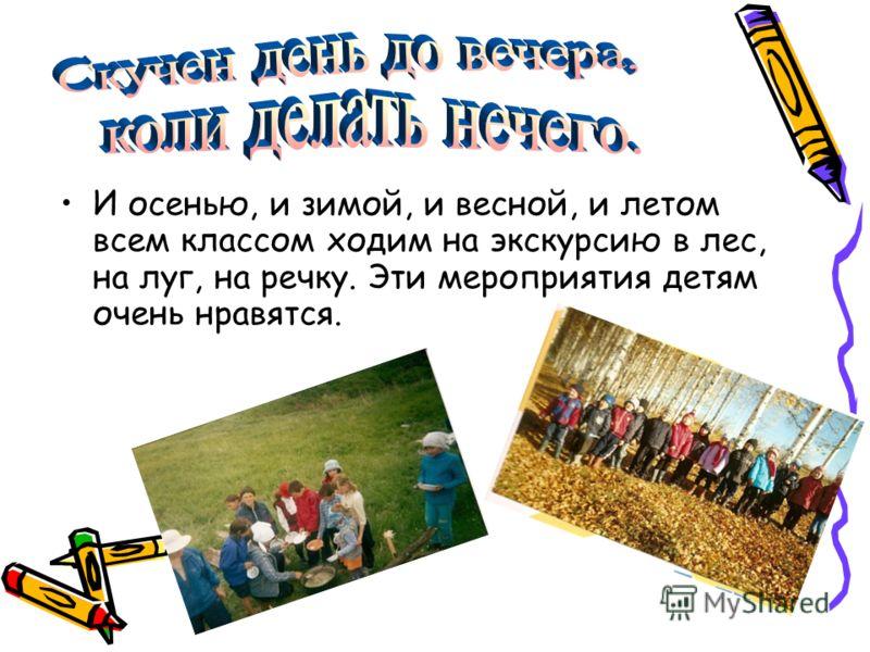 И осенью, и зимой, и весной, и летом всем классом ходим на экскурсию в лес, на луг, на речку. Эти мероприятия детям очень нравятся.