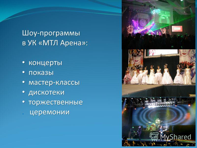 Шоу-программы в УК «МТЛ Арена»: концерты концерты показы показы мастер-классы мастер-классы дискотеки дискотеки торжественные церемонии торжественные. церемонии