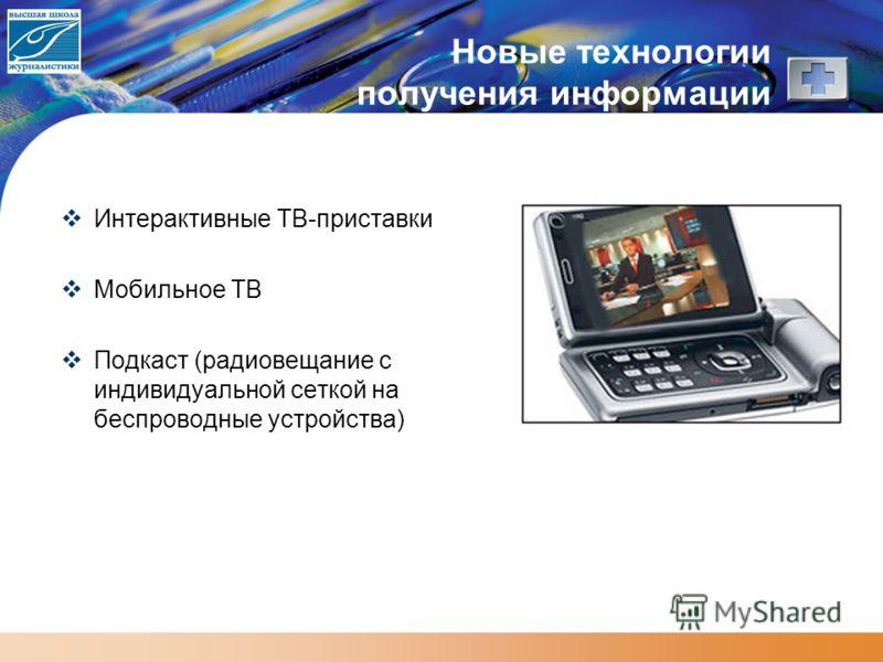Новые технологии получения информации Интерактивные ТВ-приставки Мобильное ТВ Подкаст (радиовещание с индивидуальной сеткой на беспроводные устройства)