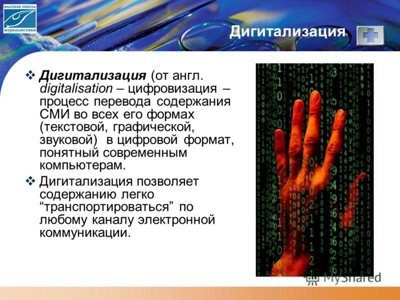 Дигитализация Дигитализация (от англ. digitalisation – цифровизация – процесс перевода содержания СМИ во всех его формах (текстовой, графической, звуковой) в цифровой формат, понятный современным компьютерам. Дигитализация позволяет содержанию легко