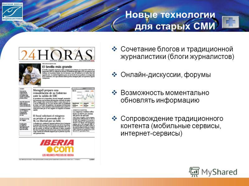 Новые технологии для старых СМИ Сочетание блогов и традиционной журналистики (блоги журналистов) Онлайн-дискуссии, форумы Возможность моментально обновлять информацию Сопровождение традиционного контента (мобильные сервисы, интернет-сервисы)