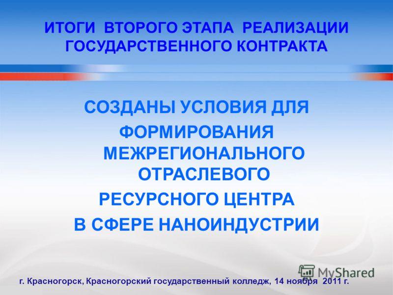 ИТОГИ ВТОРОГО ЭТАПА РЕАЛИЗАЦИИ ГОСУДАРСТВЕННОГО КОНТРАКТА СОЗДАНЫ УСЛОВИЯ ДЛЯ ФОРМИРОВАНИЯ МЕЖРЕГИОНАЛЬНОГО ОТРАСЛЕВОГО РЕСУРСНОГО ЦЕНТРА В СФЕРЕ НАНОИНДУСТРИИ г. Красногорск, Красногорский государственный колледж, 14 ноября 2011 г.