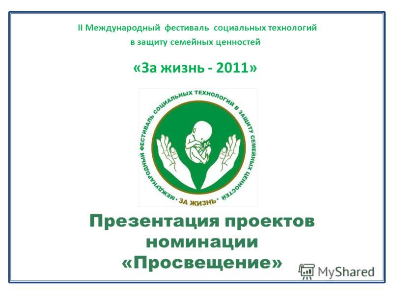 II Международный фестиваль социальных технологий в защиту семейных ценностей «За жизнь - 2011» Презентация проектов номинации «Просвещение»