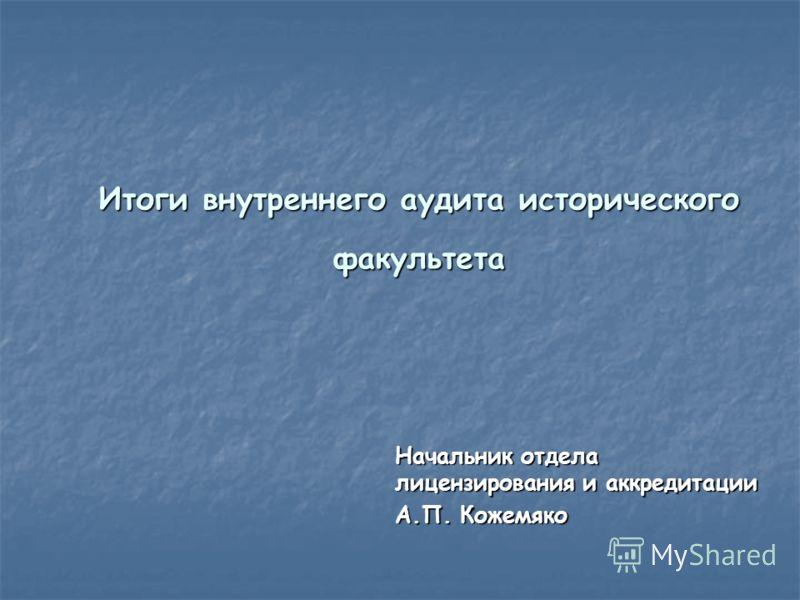 Итоги внутреннего аудита исторического факультета Начальник отдела лицензирования и аккредитации А.П. Кожемяко