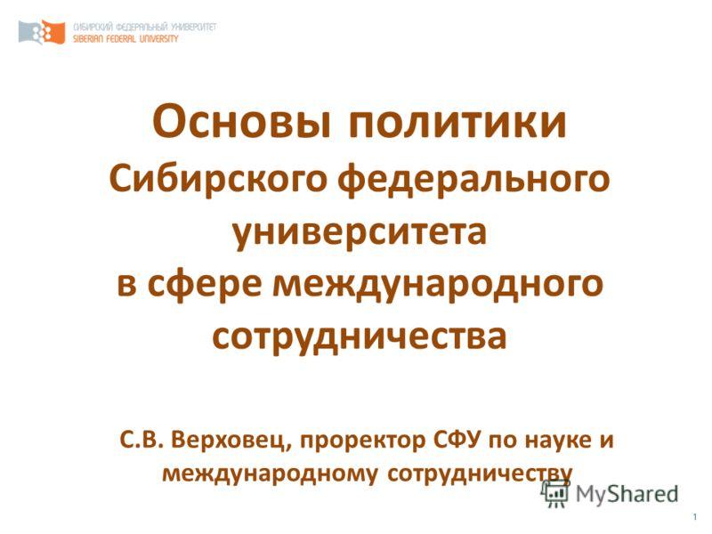 1 Основы политики Сибирского федерального университета в сфере международного сотрудничества С.В. Верховец, проректор СФУ по науке и международному сотрудничеству