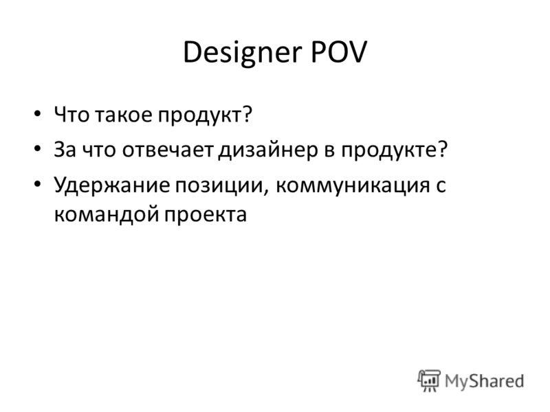 Designer POV Что такое продукт? За что отвечает дизайнер в продукте? Удержание позиции, коммуникация с командой проекта