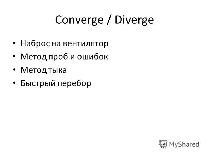 Converge / Diverge Наброс на вентилятор Метод проб и ошибок Метод тыка Быстрый перебор