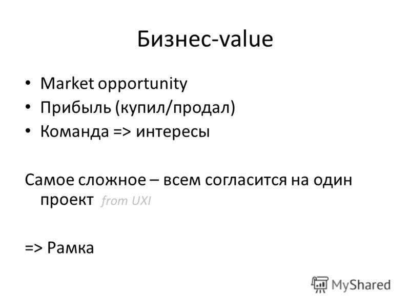 Бизнес-value Market opportunity Прибыль (купил/продал) Команда => интересы Самое сложное – всем согласится на один проект from UXI => Рамка