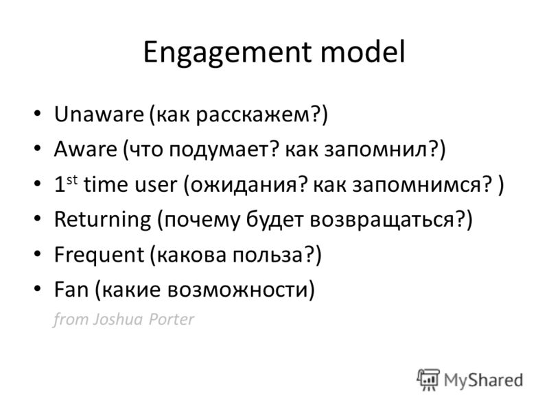 Engagement model Unaware (как расскажем?) Aware (что подумает? как запомнил?) 1 st time user (ожидания? как запомнимся? ) Returning (почему будет возвращаться?) Frequent (какова польза?) Fan (какие возможности) from Joshua Porter
