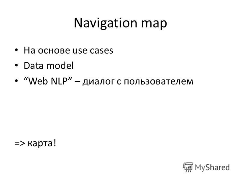 Navigation map На основе use cases Data model Web NLP – диалог с пользователем => карта!