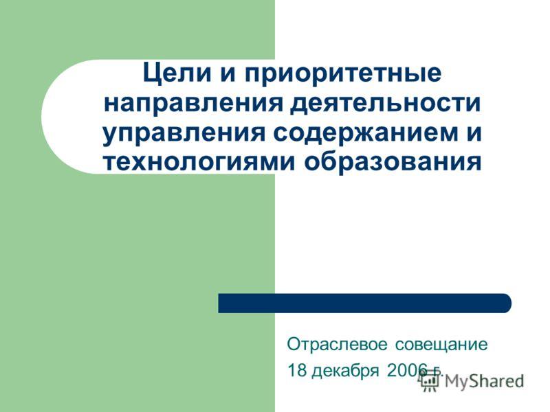 Цели и приоритетные направления деятельности управления содержанием и технологиями образования Отраслевое совещание 18 декабря 2006 г.