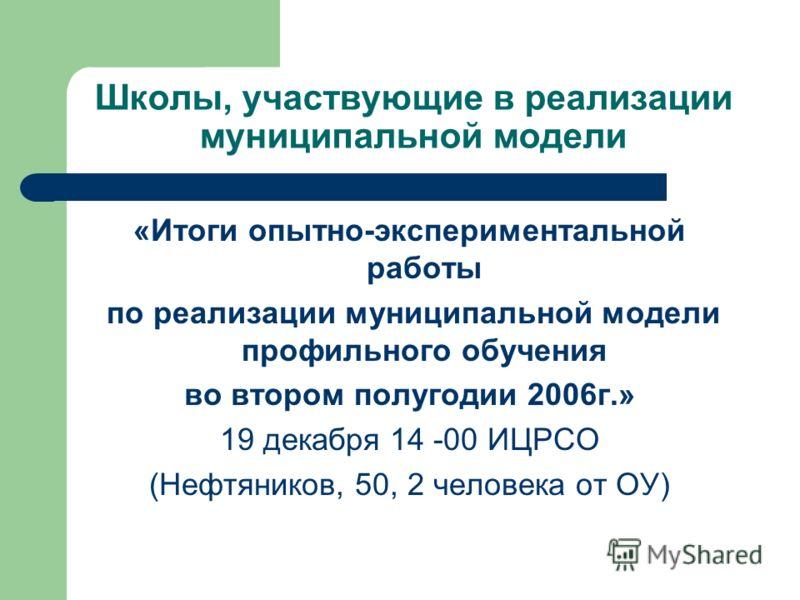 Школы, участвующие в реализации муниципальной модели «Итоги опытно-экспериментальной работы по реализации муниципальной модели профильного обучения во втором полугодии 2006г.» 19 декабря 14 -00 ИЦРСО (Нефтяников, 50, 2 человека от ОУ)
