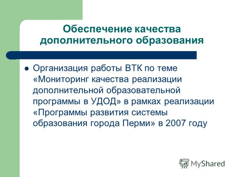 Обеспечение качества дополнительного образования Организация работы ВТК по теме «Мониторинг качества реализации дополнительной образовательной программы в УДОД» в рамках реализации «Программы развития системы образования города Перми» в 2007 году