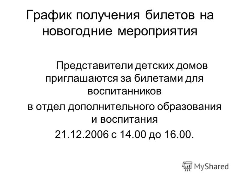 График получения билетов на новогодние мероприятия Представители детских домов приглашаются за билетами для воспитанников в отдел дополнительного образования и воспитания 21.12.2006 с 14.00 до 16.00.